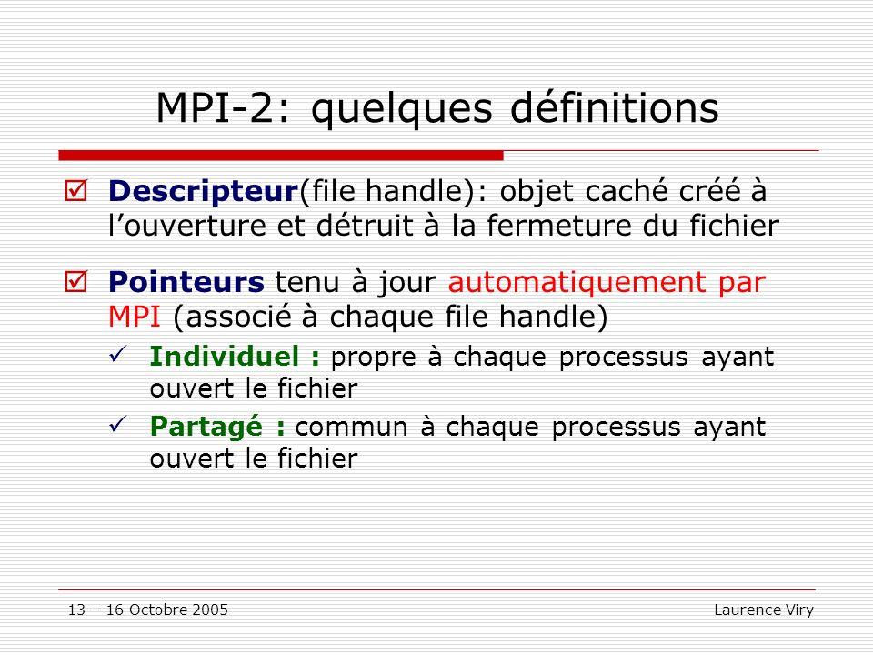 13 – 16 Octobre 2005 Laurence Viry MPI-2: quelques définitions Descripteur(file handle): objet caché créé à louverture et détruit à la fermeture du fichier Pointeurs tenu à jour automatiquement par MPI (associé à chaque file handle) Individuel : propre à chaque processus ayant ouvert le fichier Partagé : commun à chaque processus ayant ouvert le fichier