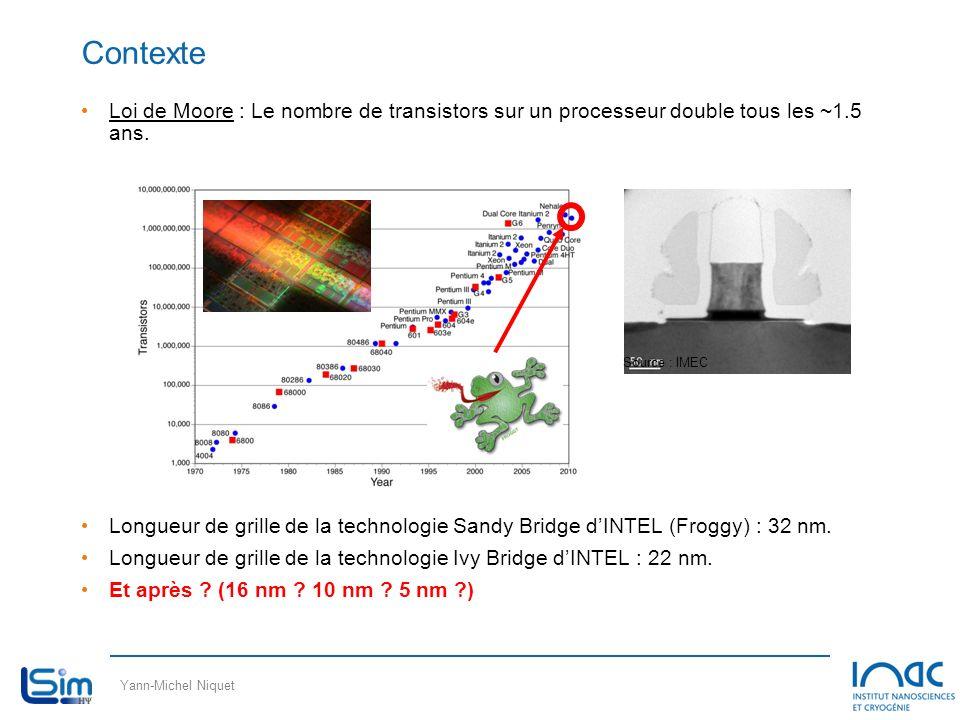 Yann-Michel Niquet Contexte Loi de Moore : Le nombre de transistors sur un processeur double tous les ~1.5 ans. Longueur de grille de la technologie S