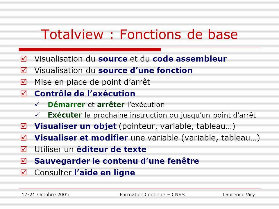 17-21 Octobre 2005 Formation Continue – CNRS Laurence Viry Totalview : Fonctions de base Visualisation du source et du code assembleur Visualisation du source dune fonction Mise en place de point darrêt Contrôle de lexécution Démarrer et arrêter lexécution Exécuter la prochaine instruction ou jusquun point darrêt Visualiser un objet (pointeur, variable, tableau…) Visualiser et modifier une variable (variable, tableau…) Utiliser un éditeur de texte Sauvegarder le contenu dune fenêtre Consulter laide en ligne