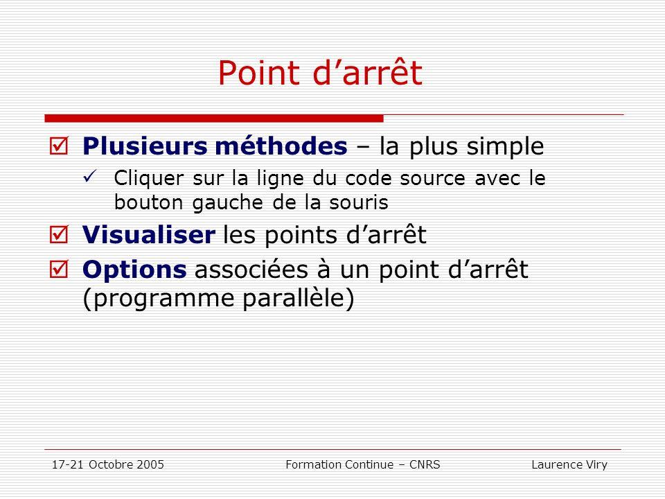 17-21 Octobre 2005 Formation Continue – CNRS Laurence Viry Point darrêt Plusieurs méthodes – la plus simple Cliquer sur la ligne du code source avec le bouton gauche de la souris Visualiser les points darrêt Options associées à un point darrêt (programme parallèle)