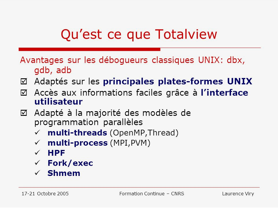 17-21 Octobre 2005 Formation Continue – CNRS Laurence Viry Quest ce que Totalview Avantages sur les débogueurs classiques UNIX: dbx, gdb, adb Adaptés sur les principales plates-formes UNIX Accès aux informations faciles grâce à linterface utilisateur Adapté à la majorité des modèles de programmation parallèles multi-threads (OpenMP,Thread) multi-process (MPI,PVM) HPF Fork/exec Shmem