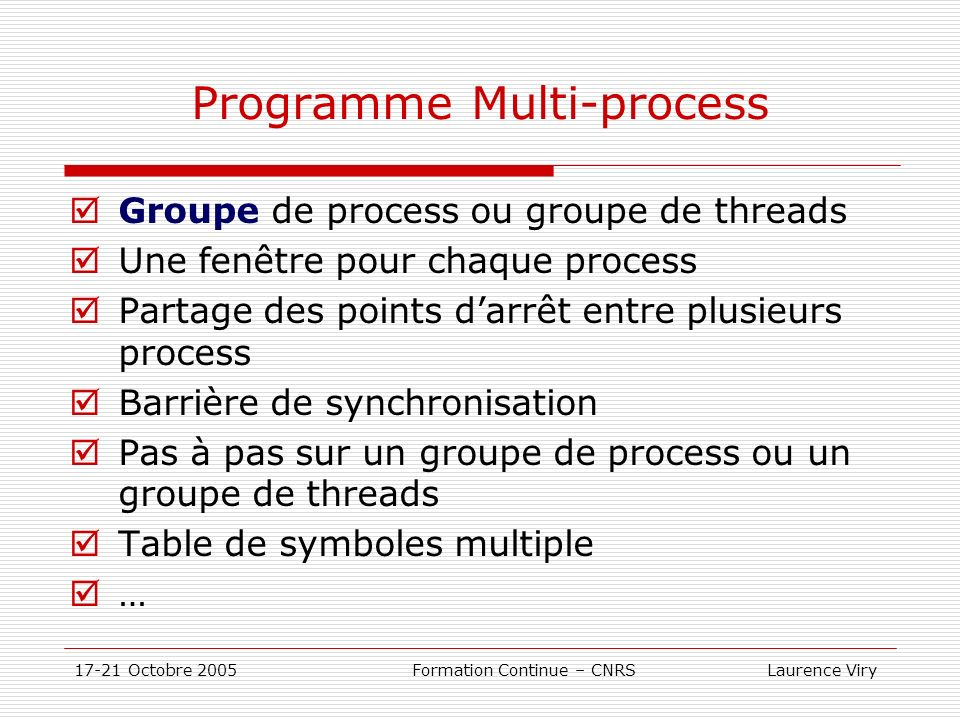 17-21 Octobre 2005 Formation Continue – CNRS Laurence Viry Programme Multi-process Groupe de process ou groupe de threads Une fenêtre pour chaque process Partage des points darrêt entre plusieurs process Barrière de synchronisation Pas à pas sur un groupe de process ou un groupe de threads Table de symboles multiple …