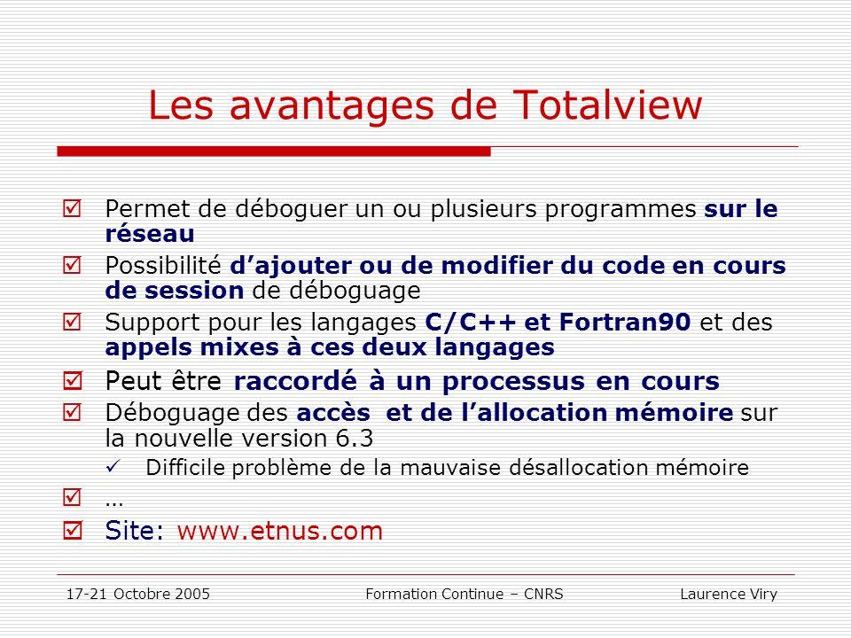 17-21 Octobre 2005 Formation Continue – CNRS Laurence Viry Les avantages de Totalview Permet de déboguer un ou plusieurs programmes sur le réseau Possibilité dajouter ou de modifier du code en cours de session de déboguage Support pour les langages C/C++ et Fortran90 et des appels mixes à ces deux langages Peut être raccordé à un processus en cours Déboguage des accès et de lallocation mémoire sur la nouvelle version 6.3 Difficile problème de la mauvaise désallocation mémoire … Site: www.etnus.com