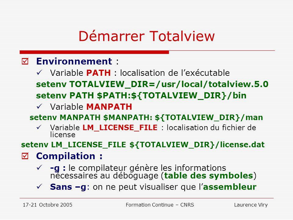 17-21 Octobre 2005 Formation Continue – CNRS Laurence Viry Démarrer Totalview (suite) Exécuter : Déboguer un exécutable: totalview puis charger lexécutable totalview totalview filename –a args totalview filename –remote hostname [:port] Attacher à un processus en cours Déboguer un fichier « core » totalview filename corefile Modifier lapparence et les actions par défaut totalview filename –bg blue –fg white –fn 9x15 Voir Totalview Users Guide