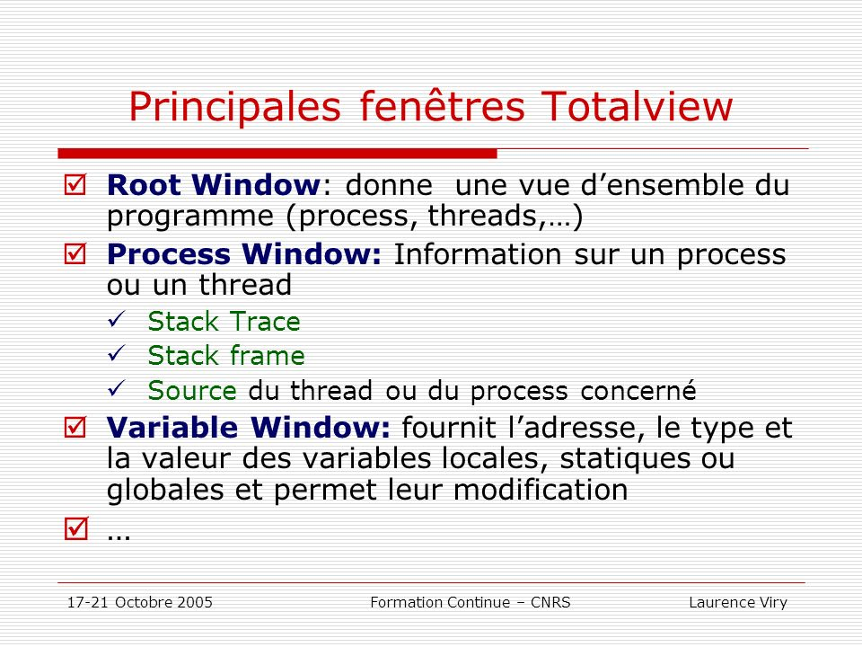 17-21 Octobre 2005 Formation Continue – CNRS Laurence Viry Principales fenêtres Totalview Root Window: donne une vue densemble du programme (process, threads,…) Process Window: Information sur un process ou un thread Stack Trace Stack frame Source du thread ou du process concerné Variable Window: fournit ladresse, le type et la valeur des variables locales, statiques ou globales et permet leur modification …