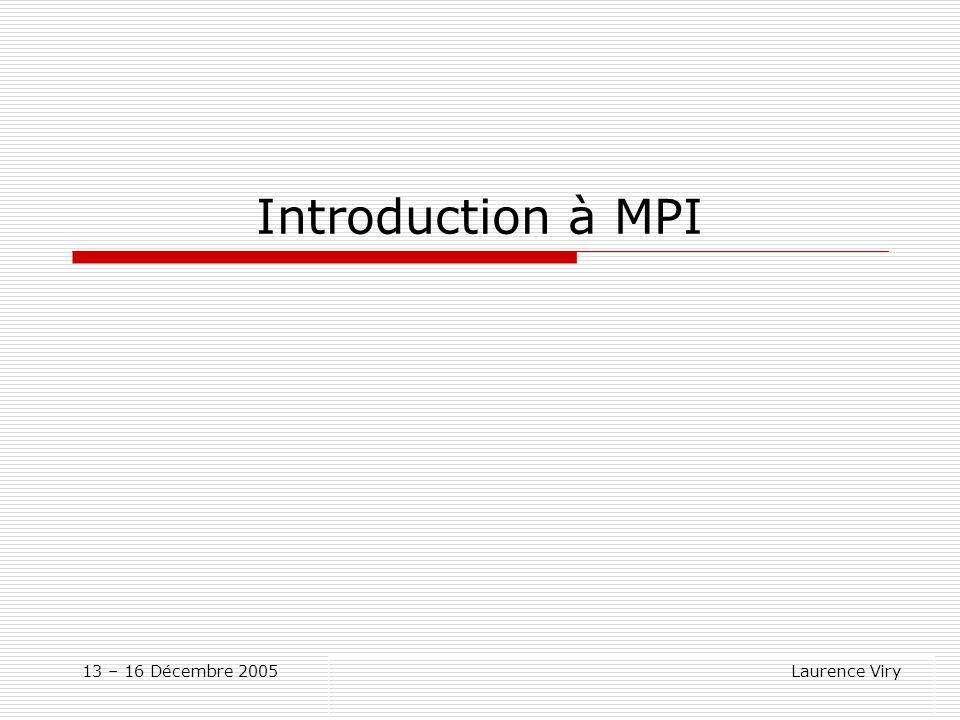 13-16 Décembre 2005 Laurence Viry Programme MPI Fichier entête Convention des noms dans MPI Codes définis et utilisés par MPI Type de données MPI Communicateurs Informations sur un communicateur Exemple de programme MPI