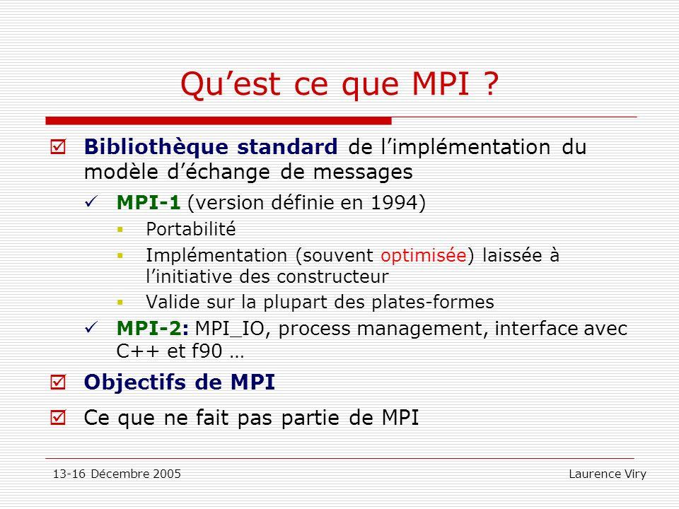 13-16 Décembre 2005 Laurence Viry Quest ce que MPI ? Bibliothèque standard de limplémentation du modèle déchange de messages MPI-1 (version définie en