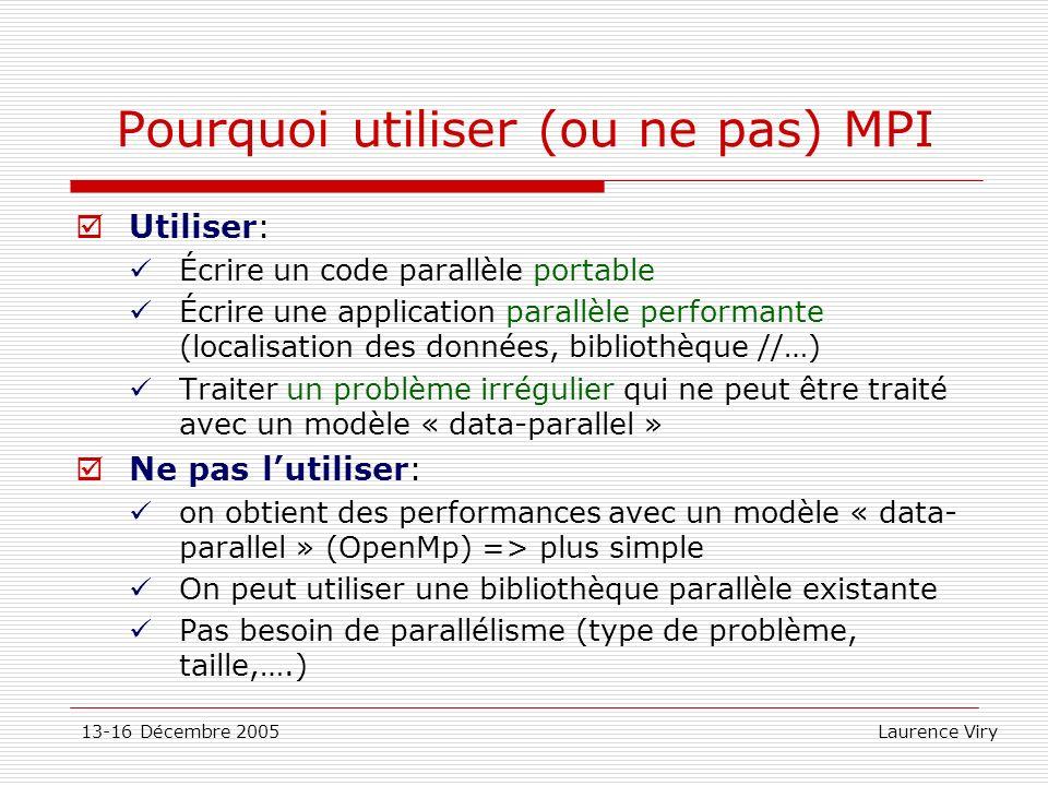 13-16 Décembre 2005 Laurence Viry Pourquoi utiliser (ou ne pas) MPI Utiliser: Écrire un code parallèle portable Écrire une application parallèle perfo