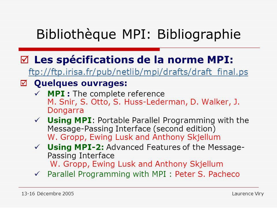 13-16 Décembre 2005 Laurence Viry Bibliothèque MPI: Bibliographie Les spécifications de la norme MPI: ftp://ftp.irisa.fr/pub/netlib/mpi/drafts/draft_f