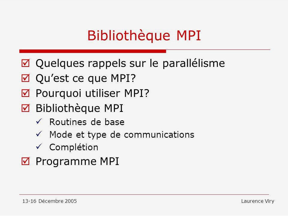 13-16 Décembre 2005 Laurence Viry Structure dun programme MPI include « fichier entête MPI » En C: #include En fortran : include mpif.h Déclarations des variables Initialisation de MPI (par chaque processus) … Calculs, communications et impressions … Fermeture de MPI (par chaque processus)