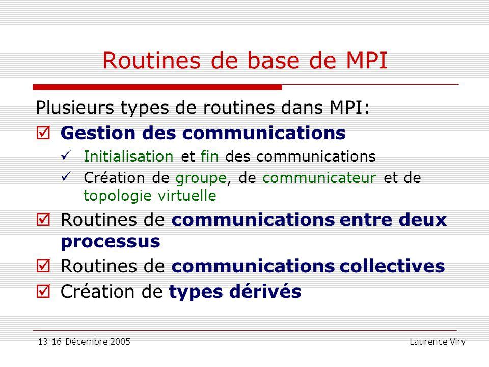 13-16 Décembre 2005 Laurence Viry Routines de base de MPI Plusieurs types de routines dans MPI: Gestion des communications Initialisation et fin des c
