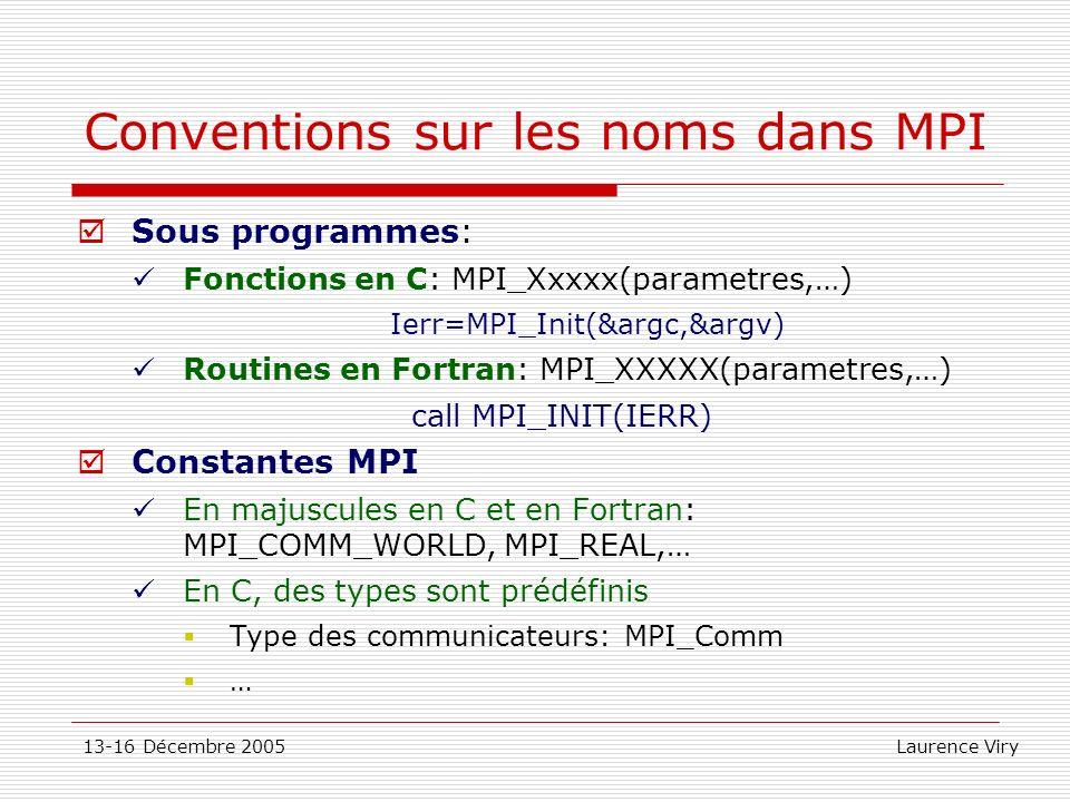 13-16 Décembre 2005 Laurence Viry Conventions sur les noms dans MPI Sous programmes: Fonctions en C: MPI_Xxxxx(parametres,…) Ierr=MPI_Init(&argc,&argv