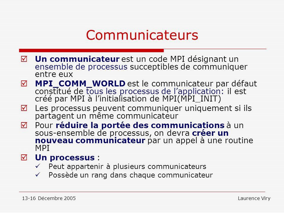 13-16 Décembre 2005 Laurence Viry Communicateurs Un communicateur est un code MPI désignant un ensemble de processus succeptibles de communiquer entre