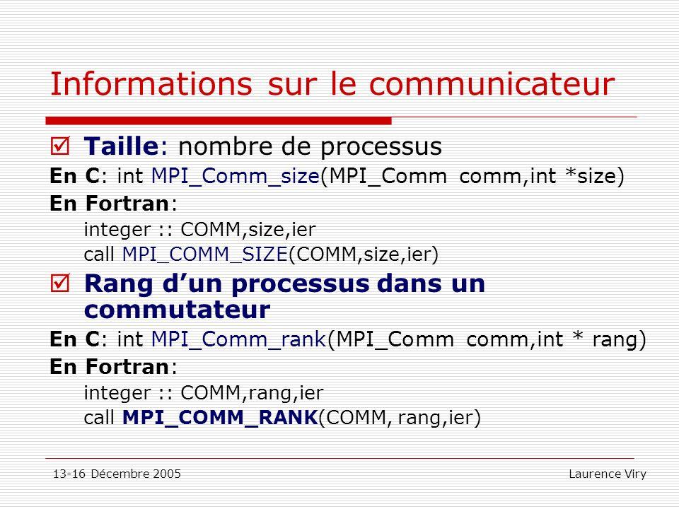 13-16 Décembre 2005 Laurence Viry Informations sur le communicateur Taille: nombre de processus En C: int MPI_Comm_size(MPI_Comm comm,int *size) En Fo