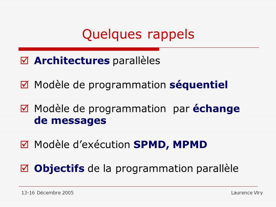 13-16 Décembre 2005 Laurence Viry Conventions sur les noms dans MPI Sous programmes: Fonctions en C: MPI_Xxxxx(parametres,…) Ierr=MPI_Init(&argc,&argv) Routines en Fortran: MPI_XXXXX(parametres,…) call MPI_INIT(IERR) Constantes MPI En majuscules en C et en Fortran: MPI_COMM_WORLD, MPI_REAL,… En C, des types sont prédéfinis Type des communicateurs: MPI_Comm …