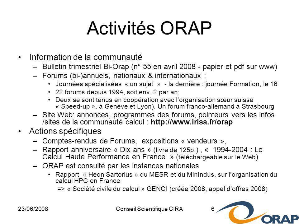 23/06/2008Conseil Scientifique CIRA 6 Activités ORAP Information de la communauté –Bulletin trimestriel Bi-Orap (n° 55 en avril 2008 - papier et pdf sur www) –Forums (bi-)annuels, nationaux & internationaux : Journées spécialisées « un sujet » - la dernière : journée Formation, le 16 22 forums depuis 1994, soit env.