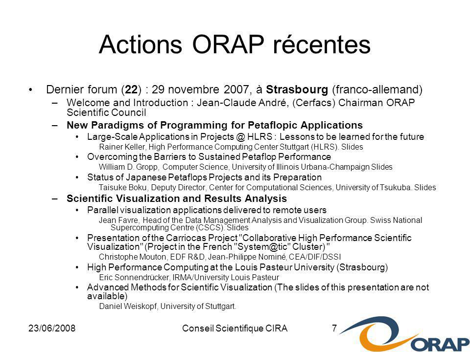 23/06/2008Conseil Scientifique CIRA 7 Actions ORAP récentes Dernier forum (22) : 29 novembre 2007, à Strasbourg (franco-allemand) –Welcome and Introduction : Jean-Claude André, (Cerfacs) Chairman ORAP Scientific Council –New Paradigms of Programming for Petaflopic Applications Large-Scale Applications in HLRS : Lessons to be learned for the future Rainer Keller, High Performance Computing Center Stuttgart (HLRS).