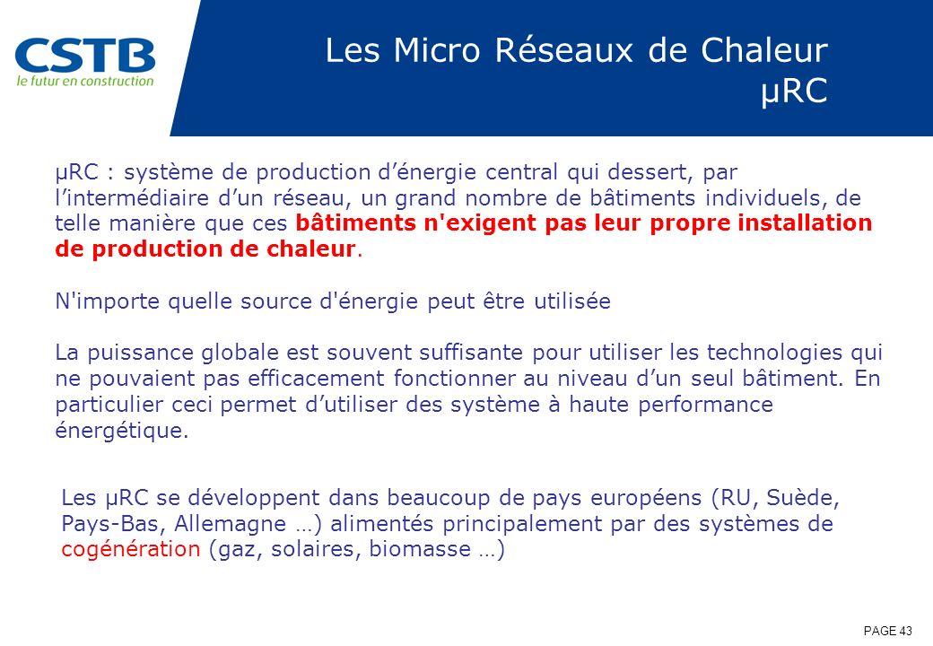 PAGE 43 Les Micro Réseaux de Chaleur µRC µRC : système de production dénergie central qui dessert, par lintermédiaire dun réseau, un grand nombre de b