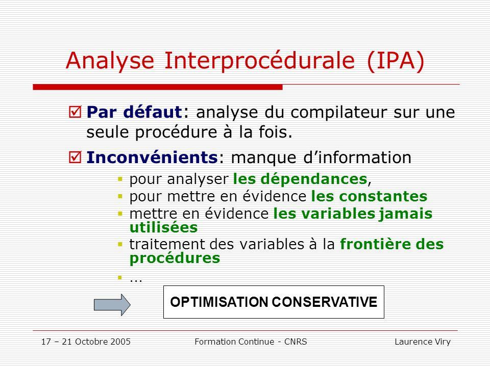 17 – 21 Octobre 2005 Formation Continue - CNRS Laurence Viry Analyse Interprocédurale (IPA) Par défaut : analyse du compilateur sur une seule procédure à la fois.