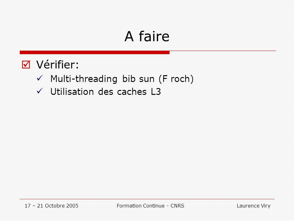 17 – 21 Octobre 2005 Formation Continue - CNRS Laurence Viry Optimisations Numériques Précision Architecture 32bits: ~7 décimales Architecture 64bits: ~13 décimales 128bits – options du compilateur: ~30décimales diminution des performances (~50%) utilité de cette précisions .