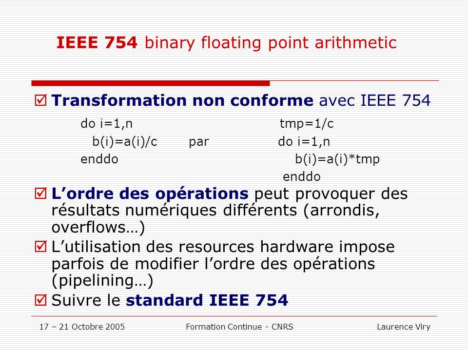 17 – 21 Octobre 2005 Formation Continue - CNRS Laurence Viry IEEE 754 binary floating point arithmetic Transformation non conforme avec IEEE 754 do i=
