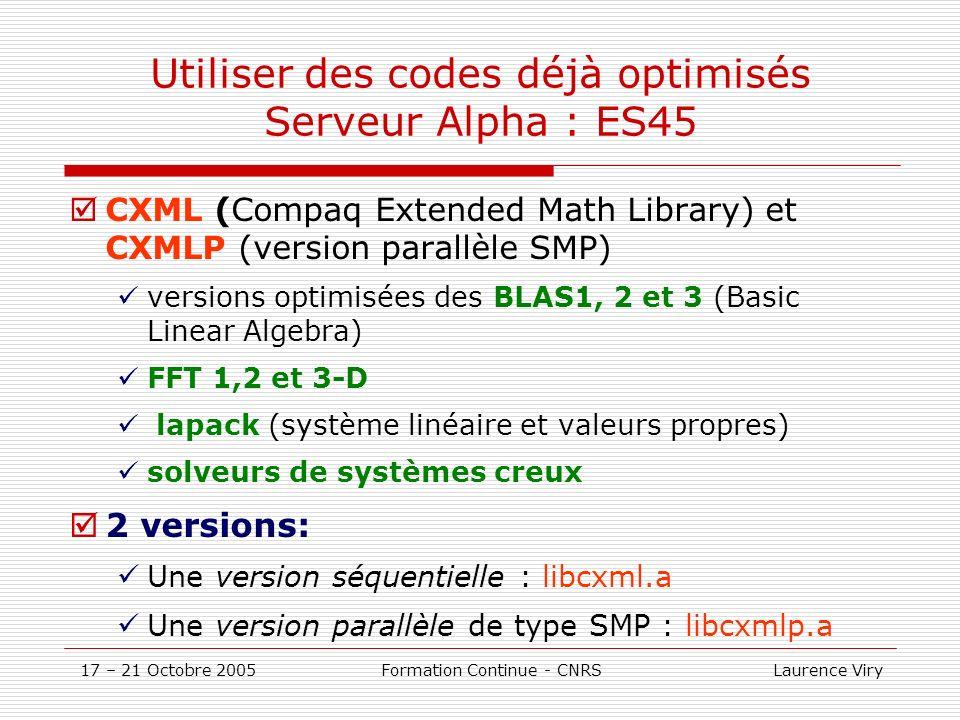 17 – 21 Octobre 2005 Formation Continue - CNRS Laurence Viry Utiliser des codes déjà optimisés Serveur Alpha : ES45 CXML (Compaq Extended Math Library) et CXMLP (version parallèle SMP) versions optimisées des BLAS1, 2 et 3 (Basic Linear Algebra) FFT 1,2 et 3-D lapack (système linéaire et valeurs propres) solveurs de systèmes creux 2 versions: Une version séquentielle : libcxml.a Une version parallèle de type SMP : libcxmlp.a