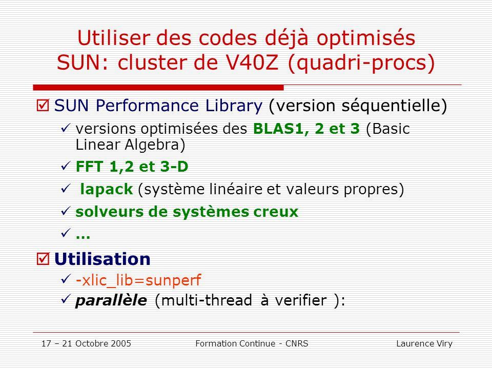 17 – 21 Octobre 2005 Formation Continue - CNRS Laurence Viry Utiliser des codes déjà optimisés SUN: cluster de V40Z (quadri-procs) SUN Performance Library (version séquentielle) versions optimisées des BLAS1, 2 et 3 (Basic Linear Algebra) FFT 1,2 et 3-D lapack (système linéaire et valeurs propres) solveurs de systèmes creux...