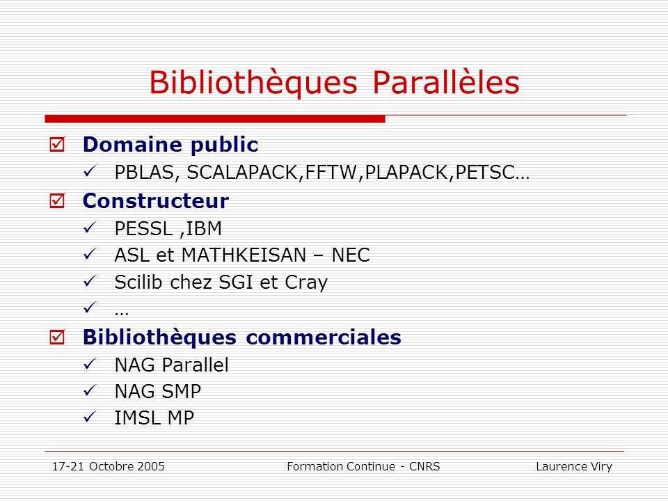 17-21 Octobre 2005 Formation Continue - CNRS Laurence Viry Bibliothèques Parallèles Domaine public PBLAS, SCALAPACK,FFTW,PLAPACK,PETSC… Constructeur P