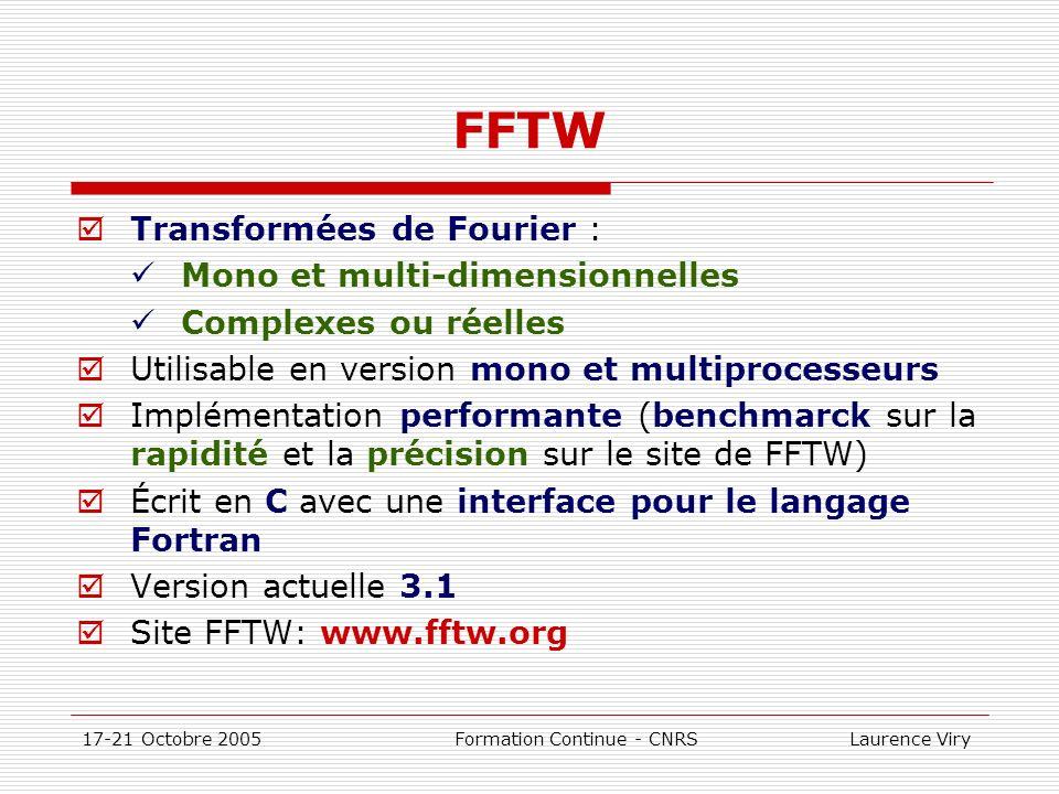 17-21 Octobre 2005 Formation Continue - CNRS Laurence Viry FFTW Transformées de Fourier : Mono et multi-dimensionnelles Complexes ou réelles Utilisabl