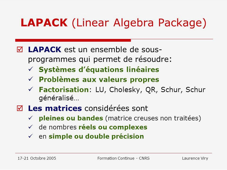 17-21 Octobre 2005 Formation Continue - CNRS Laurence Viry LAPACK (Linear Algebra Package) LAPACK est un ensemble de sous- programmes qui permet de ré