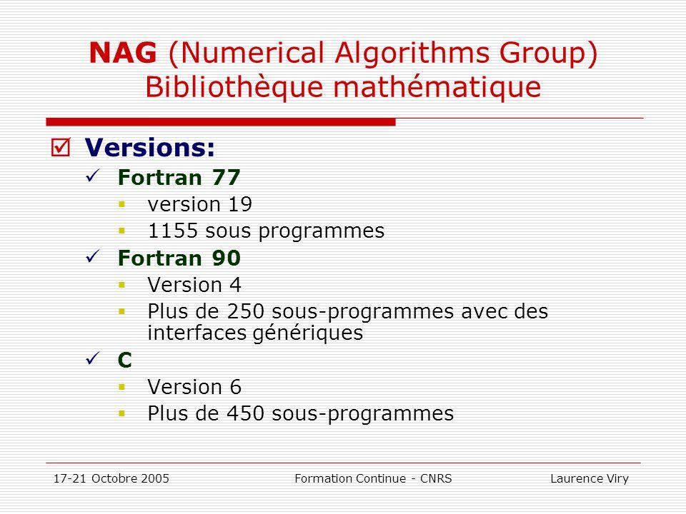 17-21 Octobre 2005 Formation Continue - CNRS Laurence Viry NAG Vise à optimiser 5 critères Utilité Robustesse Stabilité numérique Précision Performance Adaptée à dautres architectures Version mémoire distribuée avec MPI Version mémoire partagée avec OpenMP En constante évolution