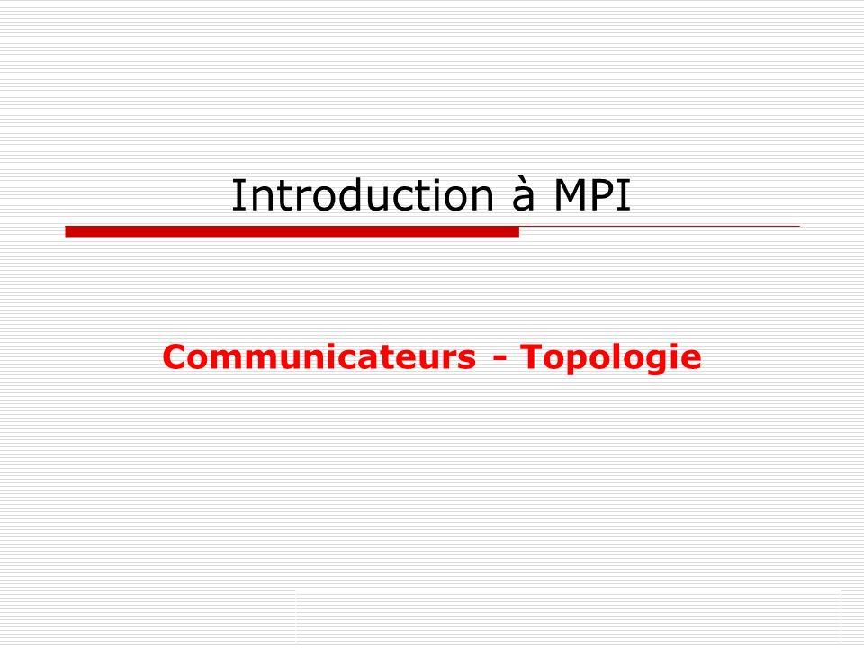 Introduction à MPI Communicateurs - Topologie