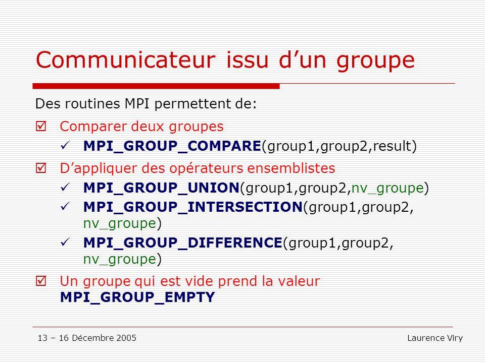 13 – 16 Décembre 2005 Laurence Viry Communicateur issu dun groupe Des routines MPI permettent de: Comparer deux groupes MPI_GROUP_COMPARE(group1,group