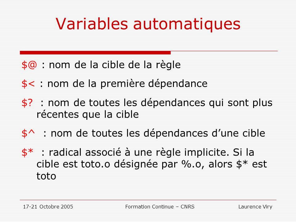 17-21 Octobre 2005 Formation Continue – CNRS Laurence Viry Variables automatiques $@ : nom de la cible de la règle $< : nom de la première dépendance