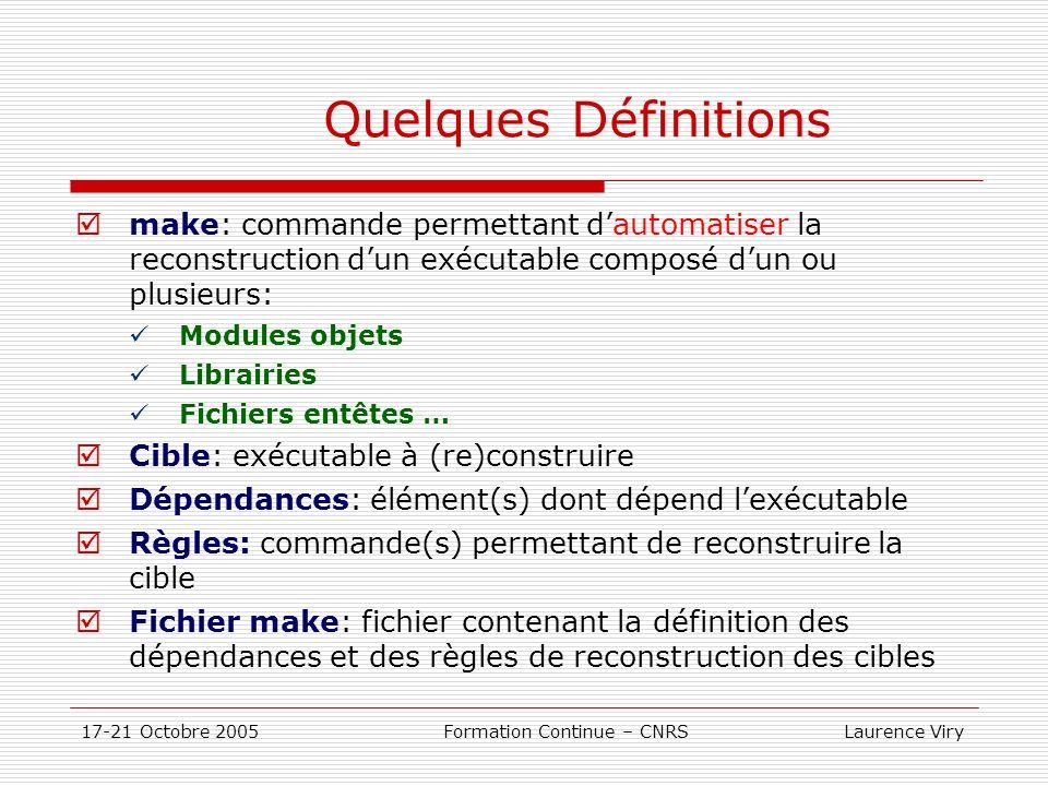 17-21 Octobre 2005 Formation Continue – CNRS Laurence Viry Quelques Définitions make: commande permettant dautomatiser la reconstruction dun exécutabl