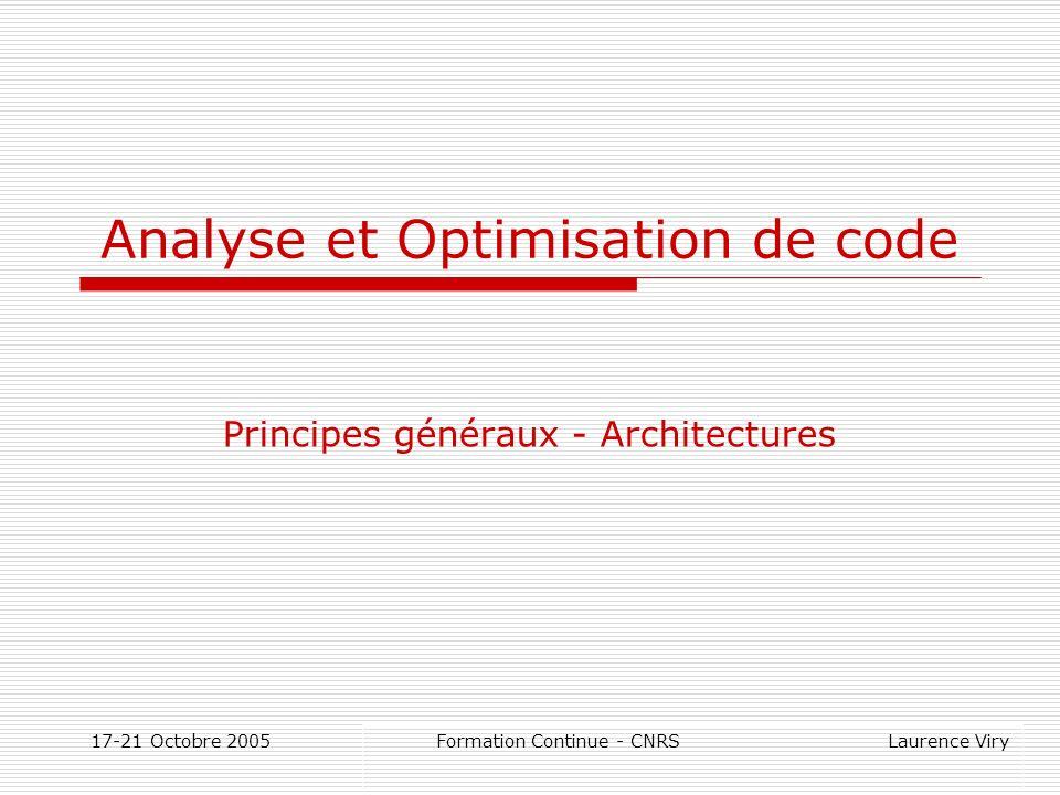 17-21 Octobre 2005 Formation Continue - CNRS Laurence Viry Analyse et Optimisation de code Principes généraux - Architectures