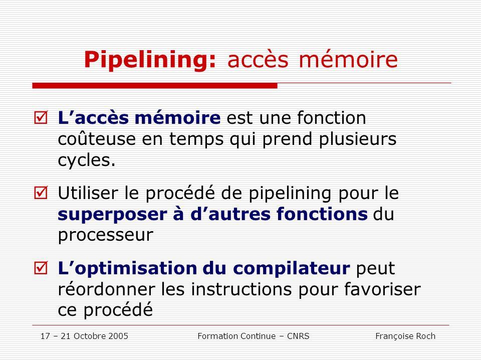 17 – 21 Octobre 2005 Formation Continue – CNRS Françoise Roch Pipelining: accès mémoire Laccès mémoire est une fonction coûteuse en temps qui prend pl