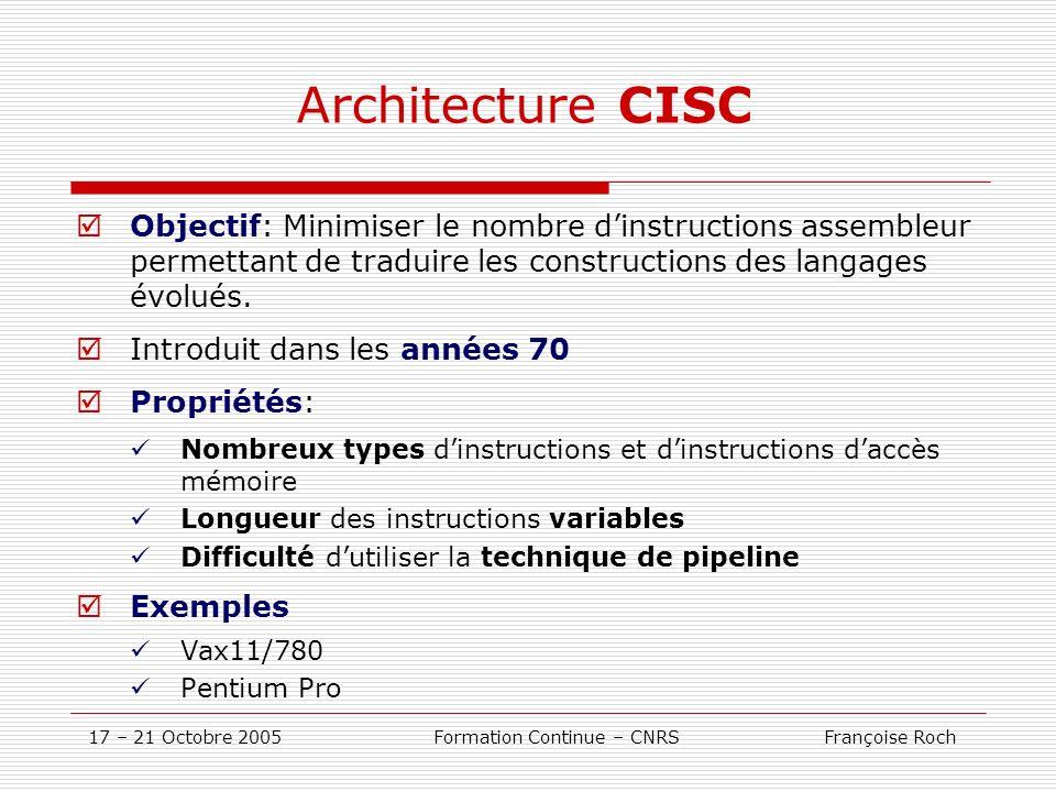 17 – 21 Octobre 2005 Formation Continue – CNRS Françoise Roch Architecture CISC Objectif: Minimiser le nombre dinstructions assembleur permettant de t