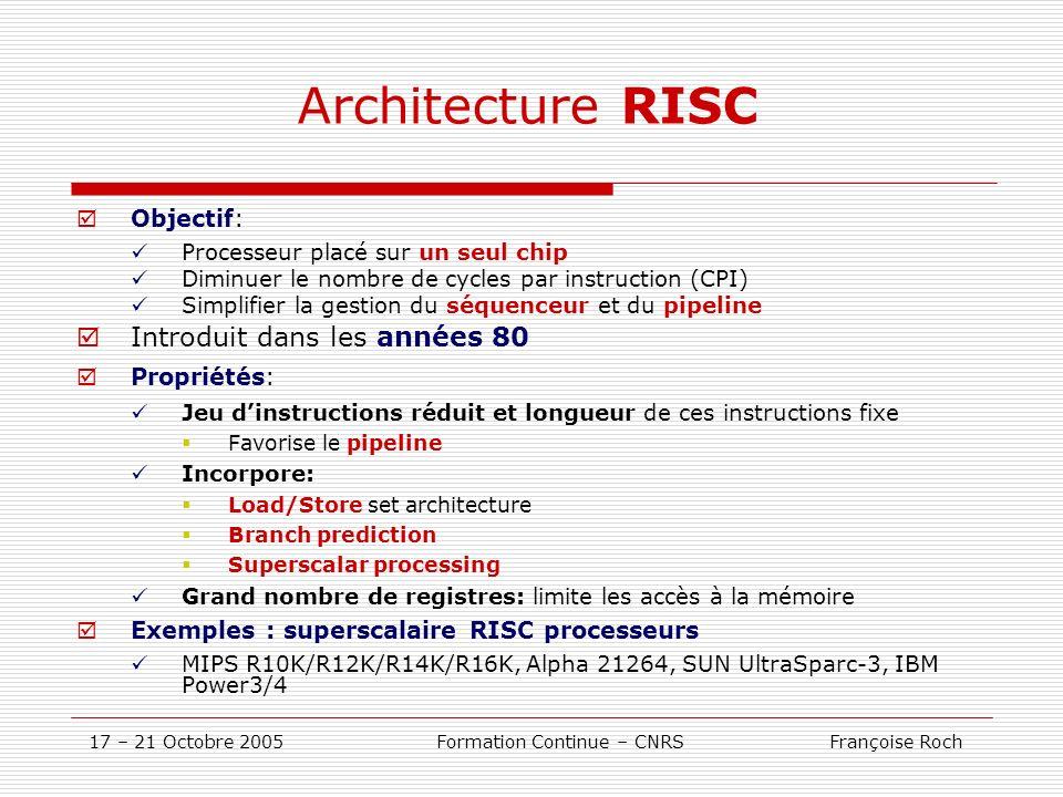 17 – 21 Octobre 2005 Formation Continue – CNRS Françoise Roch Architecture RISC Objectif: Processeur placé sur un seul chip Diminuer le nombre de cycl