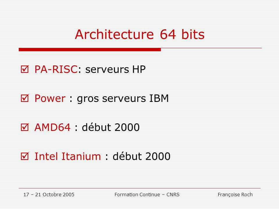 17 – 21 Octobre 2005 Formation Continue – CNRS Françoise Roch Architecture 64 bits PA-RISC: serveurs HP Power : gros serveurs IBM AMD64 : début 2000 I