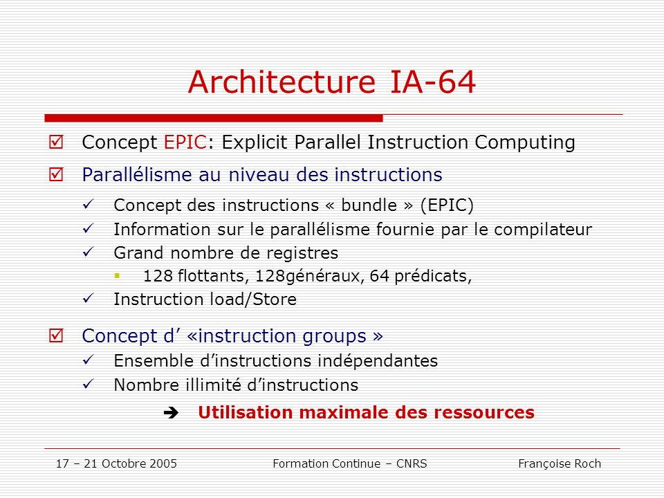 17 – 21 Octobre 2005 Formation Continue – CNRS Françoise Roch Architecture IA-64 Concept EPIC: Explicit Parallel Instruction Computing Parallélisme au