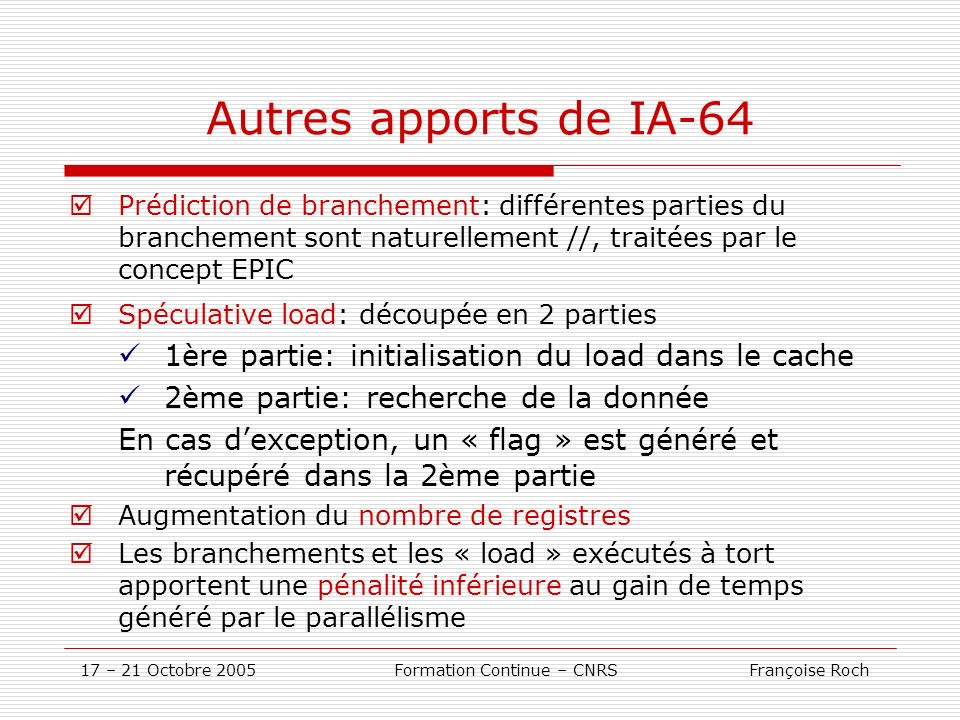 17 – 21 Octobre 2005 Formation Continue – CNRS Françoise Roch Autres apports de IA-64 Prédiction de branchement: différentes parties du branchement so