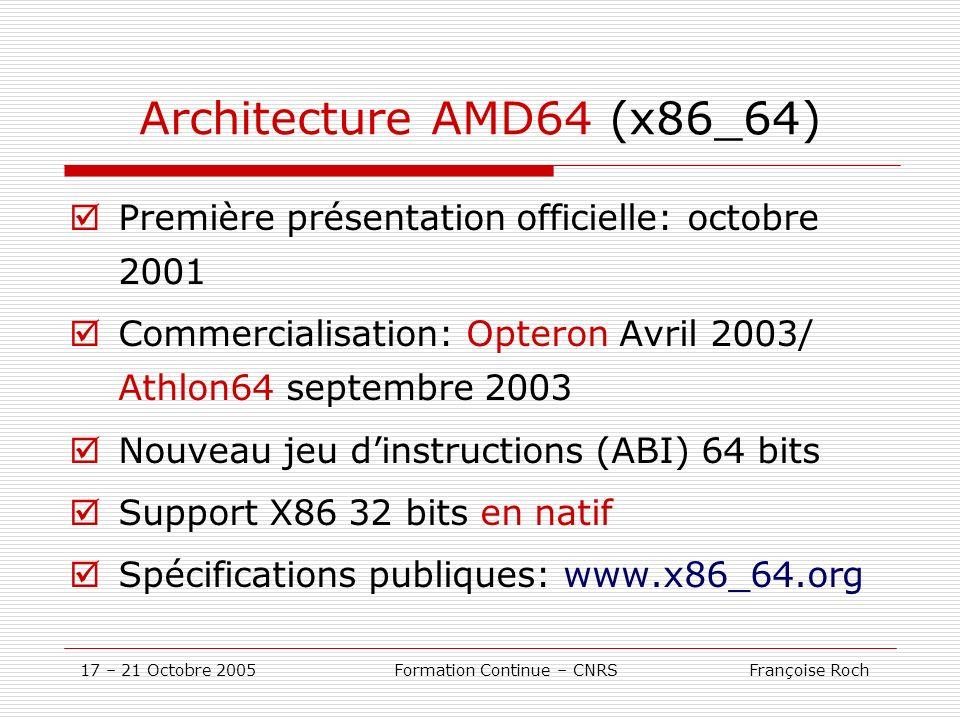 17 – 21 Octobre 2005 Formation Continue – CNRS Françoise Roch Architecture AMD64 (x86_64) Première présentation officielle: octobre 2001 Commercialisa