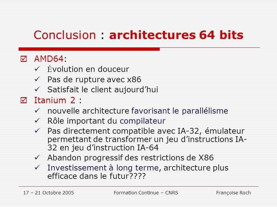 17 – 21 Octobre 2005 Formation Continue – CNRS Françoise Roch Conclusion : architectures 64 bits AMD64: É volution en douceur Pas de rupture avec x86