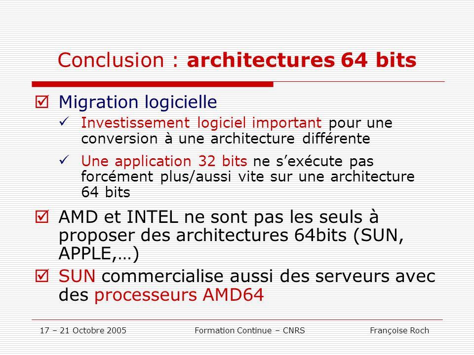 17 – 21 Octobre 2005 Formation Continue – CNRS Françoise Roch Conclusion : architectures 64 bits Migration logicielle Investissement logiciel importan