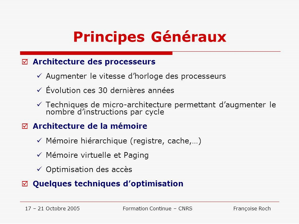 17 – 21 Octobre 2005 Formation Continue – CNRS Françoise Roch Le processeur Itanium2 dIntel Architecture Itanium2 : Quatrième génération de processeurs 64 bit dIntel : Itanium2 (Madison9M) EPIC: Explicit Parallel Instruction Computing Fréquence : 1.5 Ghz Puissance crête : 6 Gflops/s 1500 MHz * 2 madd/cycle 6 GFLOPS Intel Itanium2 : L1I : 16ko; 64o/line ; 4 way L1D : write through; 16ko; 1/- cycle; 64o/line ; 4 way ; (2ld&2st)/cycle L2U : write back; 256ko; 5/6cycle; 128o/line; 8 way; (4ldf) | (2ldf[p]&2stf) L3U : write back; 4Mo; 12/13cycle; 128o/line ; 24 way ; 48Go/s Memory Front Side Bus (FSB) : 128o/line ; 6.4 Go/s