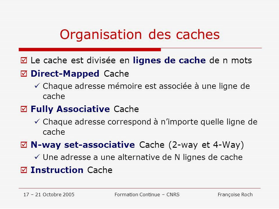 17 – 21 Octobre 2005 Formation Continue – CNRS Françoise Roch Organisation des caches Le cache est divisée en lignes de cache de n mots Direct-Mapped