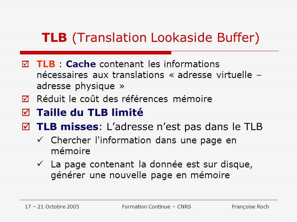 17 – 21 Octobre 2005 Formation Continue – CNRS Françoise Roch TLB (Translation Lookaside Buffer) TLB : Cache contenant les informations nécessaires au