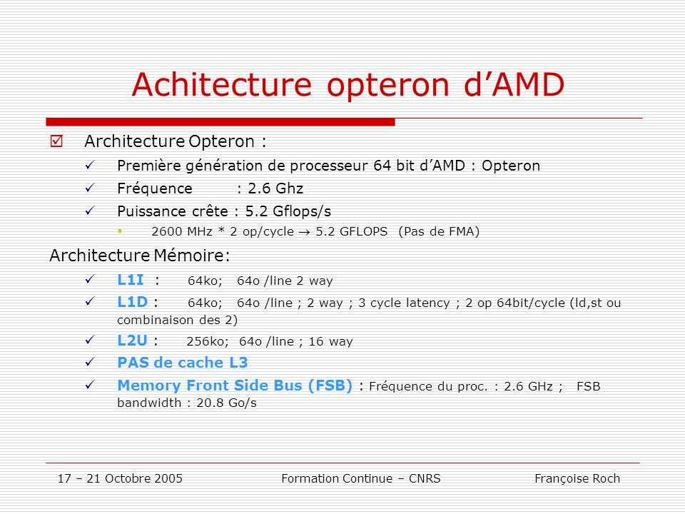17 – 21 Octobre 2005 Formation Continue – CNRS Françoise Roch Achitecture opteron dAMD Architecture Opteron : Première génération de processeur 64 bit