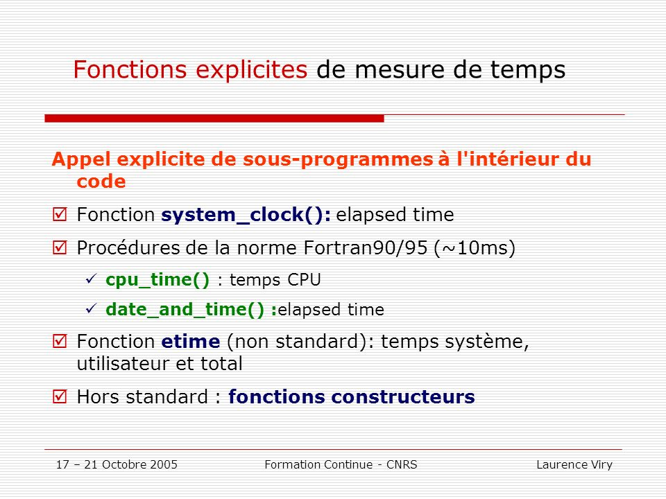 17 – 21 Octobre 2005 Formation Continue - CNRS Laurence Viry Fonctions explicites de mesure de temps system_clock Procédure system_clock: elapsed time real :: time integer :: debut, fin,rate call system_clock(count=debut,count_rate=rate) … call system_clock(count=fin) time= float(fin-debut)/rate